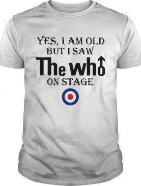 1589819686Yes I Am Old But I Saw The Who On Stage shirt