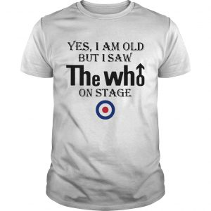 1589819686Yes I Am Old But I Saw The Who On Stage  Unisex