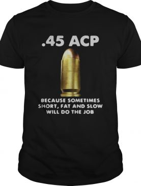 45 ACP BECAUSE SOMETIMES SHORT FAT AND SLOW WILL DO THE JOB shirt