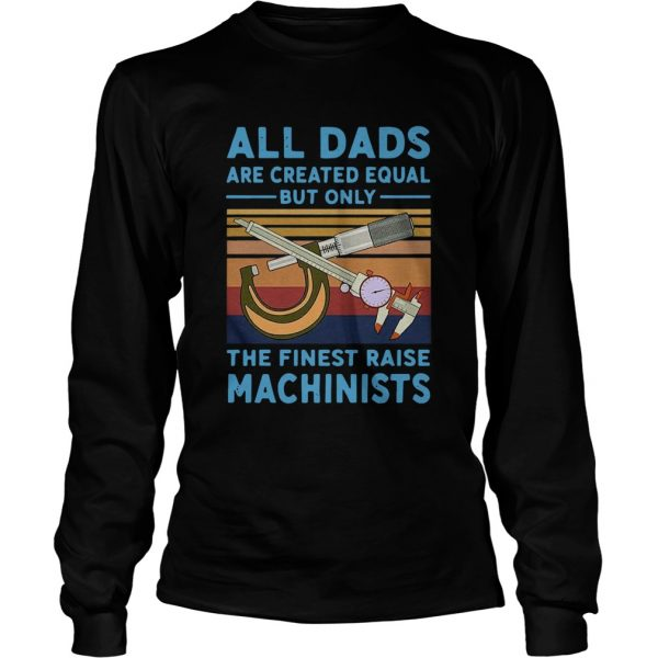 All dads are created equal but only the finest raise Machinists vintage  Long Sleeve