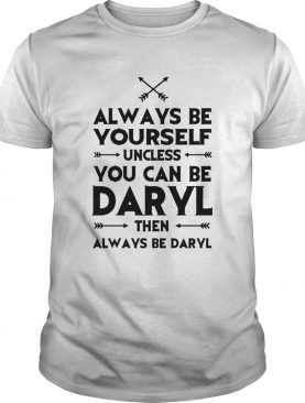 Always Be Yourself Unless You Can Be Daryl shirt