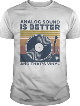 Analog Sound is better and thats vinyl vintage shirt