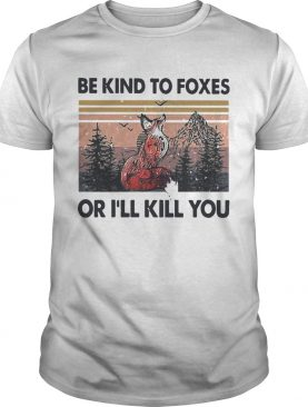 Be Kind To Foxes Or Ill Kill You Vintage shirt