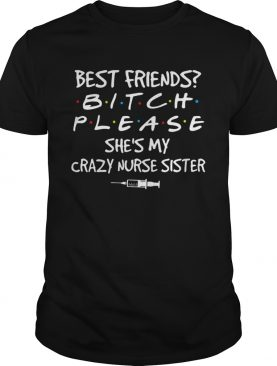 Best friends Bitch Please shes My crazy Nurse Sister covid19 shirt