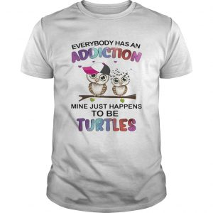Everybody has an addiction mine just happens to be turtle Owl  Unisex