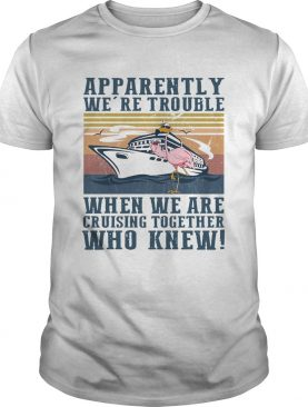 Flamingo Apparently Were Trouble When We Are Cruising Together Who Knew Vintage shirt
