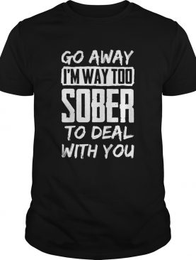 Go Away Im Way Too Sober To Deal With You shirt