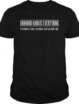 Grandad knows everything if he doesnt know he makes stuff up really fast shirt