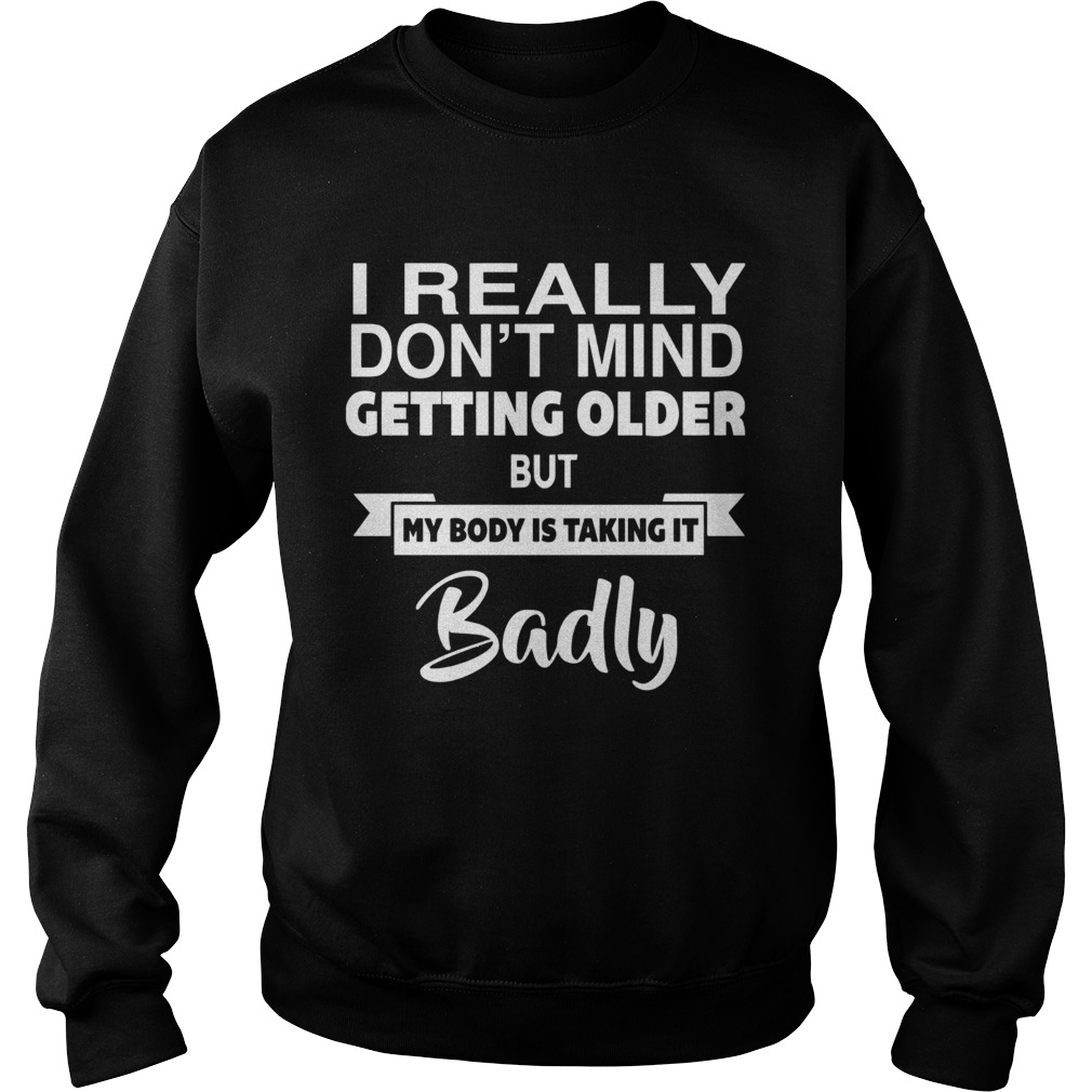 I Really Dont Mid Getting Older But My Body Is Taking It Badly  Sweatshirt