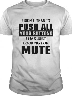 I didnt mean to push all your buttons I was just looking for mute shirt