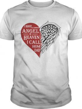 I have a guardian angel in heaven i call him dad heart shirt
