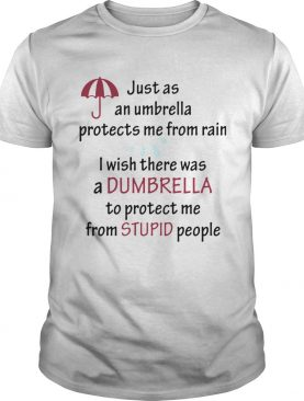 Just As An Umbrella Protects Me From Rain I Wish There Was An Umbrella shirt
