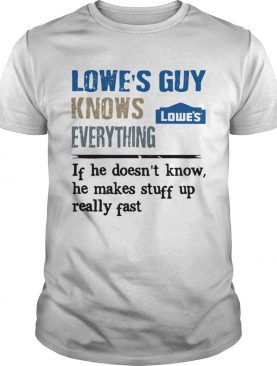 Lowes Guy Knows Everything If He Doesnt Know He Makes Stuff Up Really Fast shirt