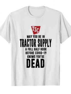 May you be in Tractor supply a full half hour before covid-19 knows you're dead shirt