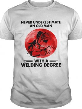 Never Underestimate Old Man With A Welding Degree shirt