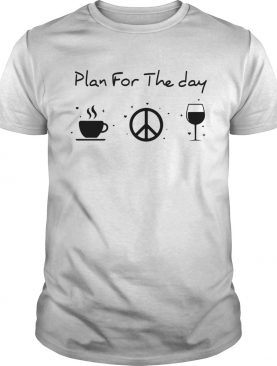 Plan for the day coffee peace and love wine shirt