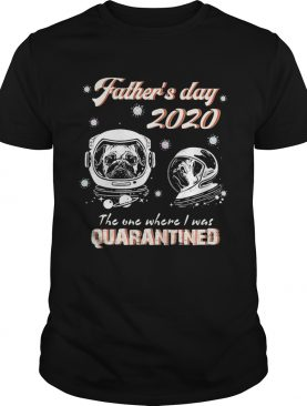 Pug fathers day 2020 the one where I was quarantined covid19 shirt