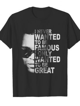 Ray charles i never wanted to be famous i only wanted to be great shirt