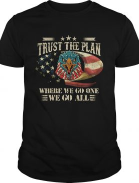 Trust the plan where we go one we go all Eagle American flag veteran Independence Day shirt