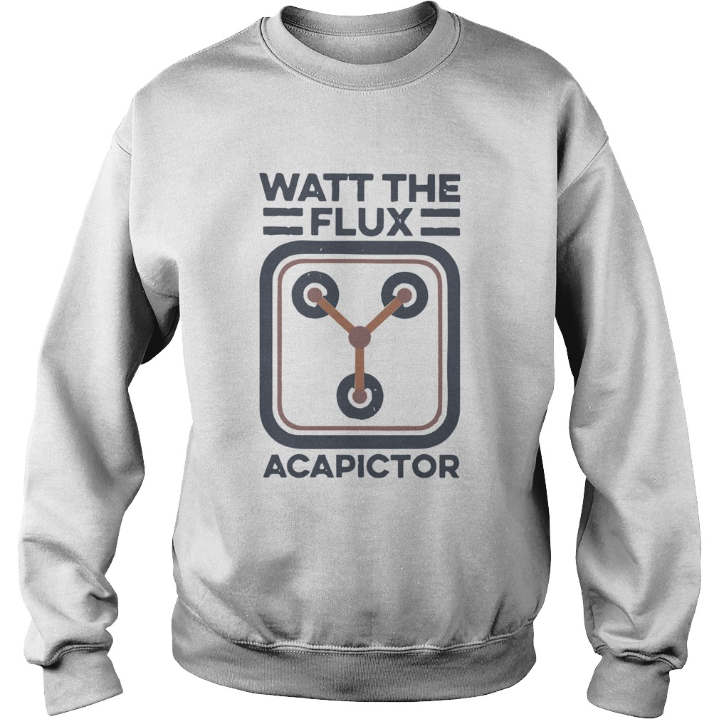 Watt the flux Capacitor  Sweatshirt