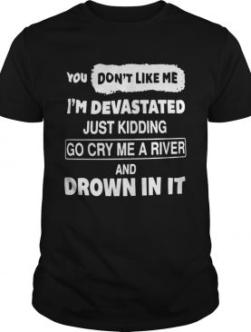You Dont Like Me Im Devastated Just Kidding Go Cry Me A River shirt