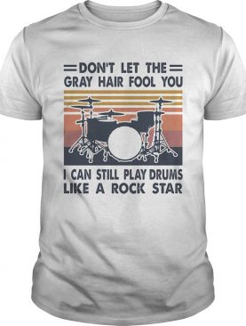 dont let the gray hair fool you I can still play drum like a rock star vintage shirt