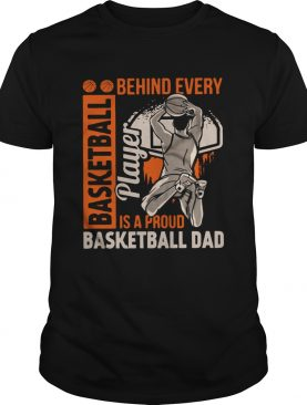 Behind Every Basketball Is A Proud Basketball Dad shirt