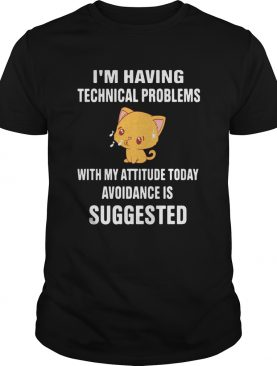 Cat Im Having Technical Problems With My Attitude Today Avoidance Is Suggested shirt