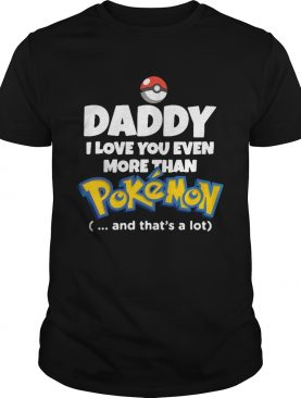 Daddy I Love You Even More Than Pokemon And Thats A Lot shirt