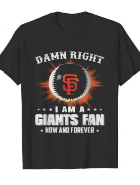 Damn right I am a san francisco giants fan now and forever stars shirt