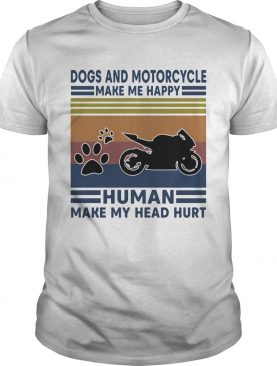 Dogs and motorcycle make me happy human make my head hurt vintage retro shirt