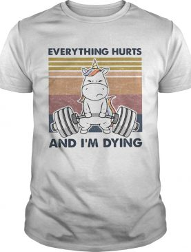 Everything Hurts And Im Dying Weightlifting Unicorn Vintage shirt