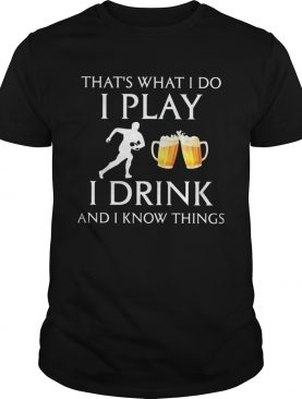 Football thats what i do i play i drink beer and i know things shirt