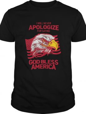 I Will Never Apologize For Saying God Bless America shirt