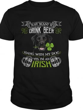I just want to drink beer hang with my dog yes Im an irish shirt