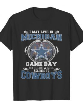 I may live in michigan but on game day my heart and soul belongs to dallas cowboys shirt