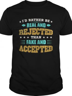 Id Rather Be Real And Rejected Than Fake And Accepted shirt
