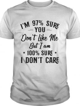Im 97 Sure You Dont Like Me But I Am 100 Sure I Dont Care shirt
