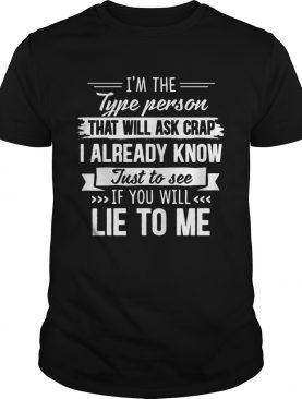Im the type person that will ask crap I already know just to see if you will lie to me shirt