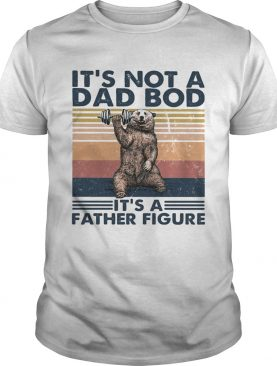 Its not a dad bod its a father figure bear weight lifting vintage shirt