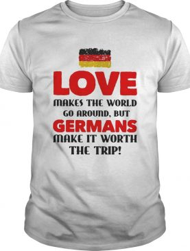 Love makes the world go around but germans make it worth the trip shirt
