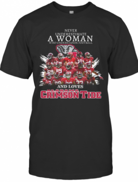 Never Underestimate A Woman Who Understands Football And Loves Alabama Crimson Tide Team T-Shirt
