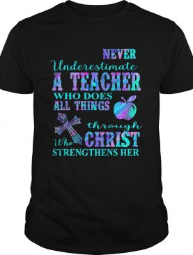Never underestimate a teacher who does all things through who christ strengthens her shirt