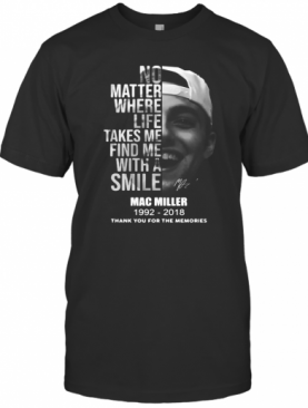 No Matter Where Life Takes Me Find Me With A Smile Mac Miller 1992 2018 Thank You For The Memories Signature T-Shirt