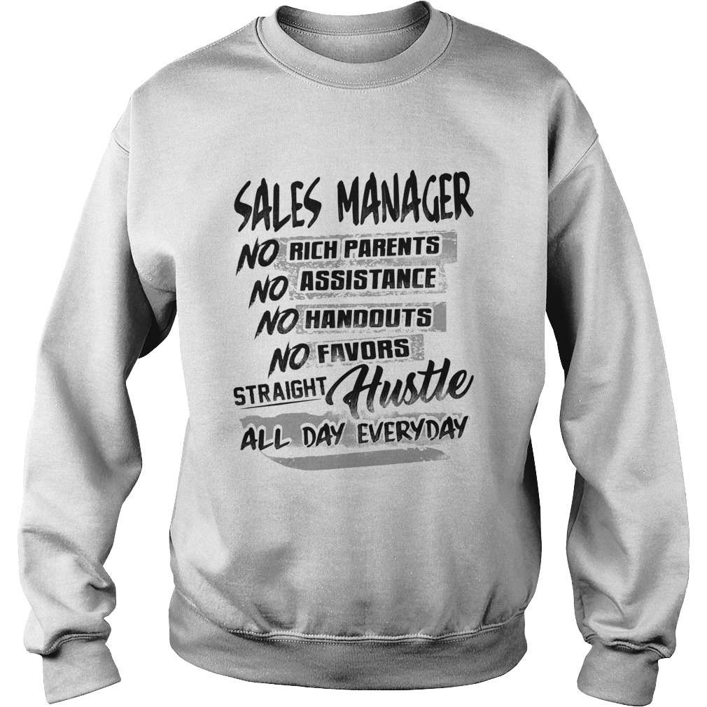 Sales manager no rich parents no assistance no handouts no favors straight hustle all day everyday Sweatshirt
