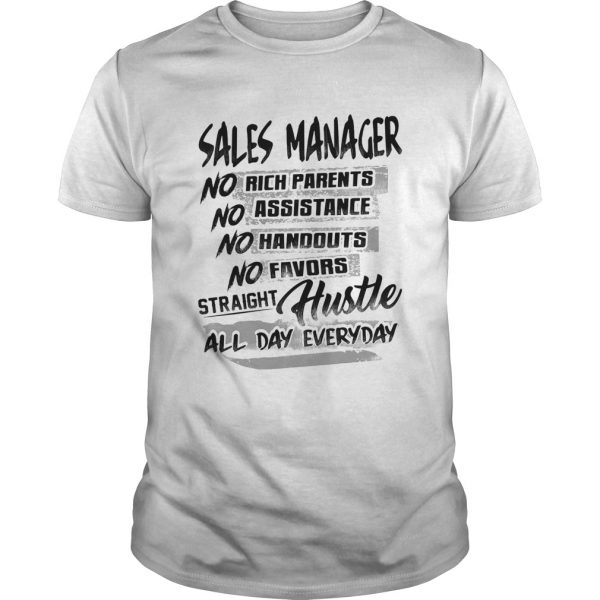 Sales manager no rich parents no assistance no handouts no favors straight hustle all day everyday Unisex