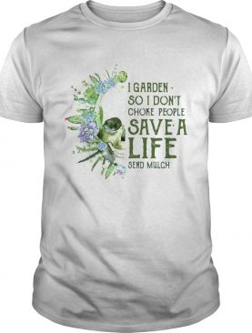 Skull I Garden So I Dont Choke People Save A Life Send Mulch shirt