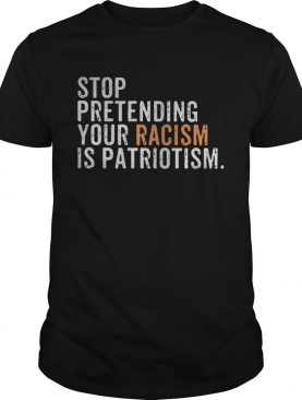 Stop pretending your racism is patriotism yellow shirt