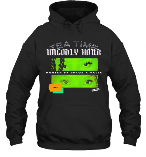 Tea Time Unholy Hour Hosted By Chloe X Halle Do It T-Shirt Unisex Hoodie