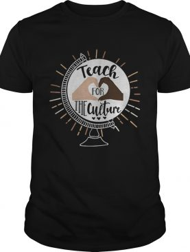 Teach for the culture shirt